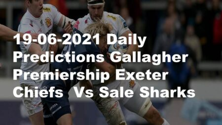 19-06-2021 Daily Predictions Gallagher Premiership Exeter Chiefs  Vs Sale Sharks