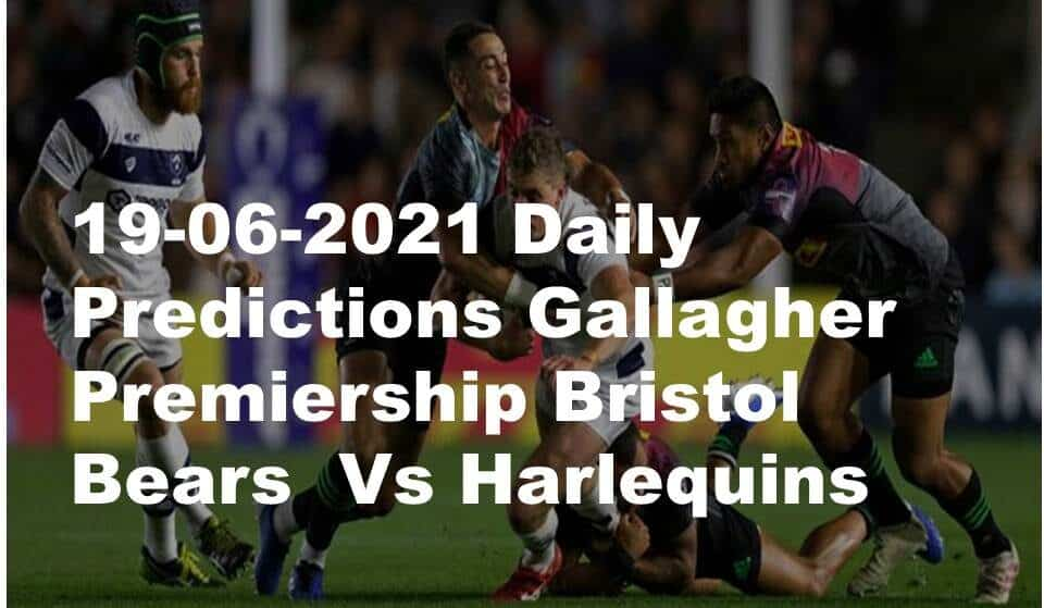 19-06-2021 Daily Predictions Gallagher Premiership Bristol Bears  Vs Harlequins