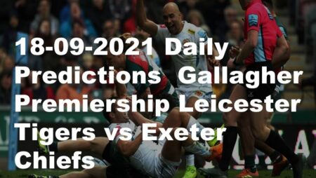 18-09-2021 Daily Predictions  Gallagher Premiership Leicester Tigers vs Exeter Chiefs